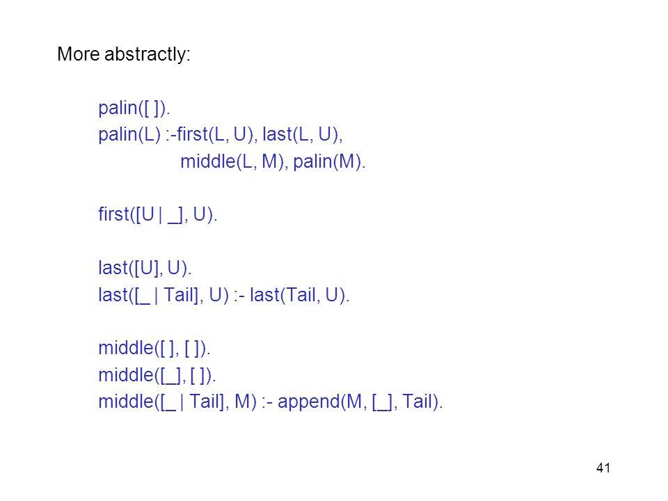 More abstractly: palin([ ]). palin(L) :-first(L, U), last(L, U), middle(L, M), palin(M). first([U | _], U).